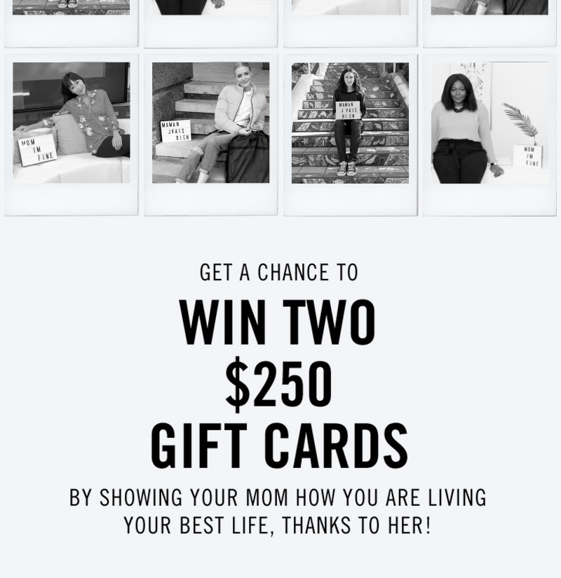 >GET A CHANCE TO  WIN TWO $250 GIFT CARDS BY SHOWING YOUR MOM HOW YOU ARE LIVING YOUR BEST LIFE, THANKS TO HER!